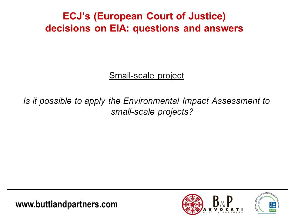 www.buttiandpartners.com ECJ's (European Court of Justice) decisions on EIA: questions and answers Small-scale project Is it possible to apply the Environmental Impact Assessment to small-scale projects