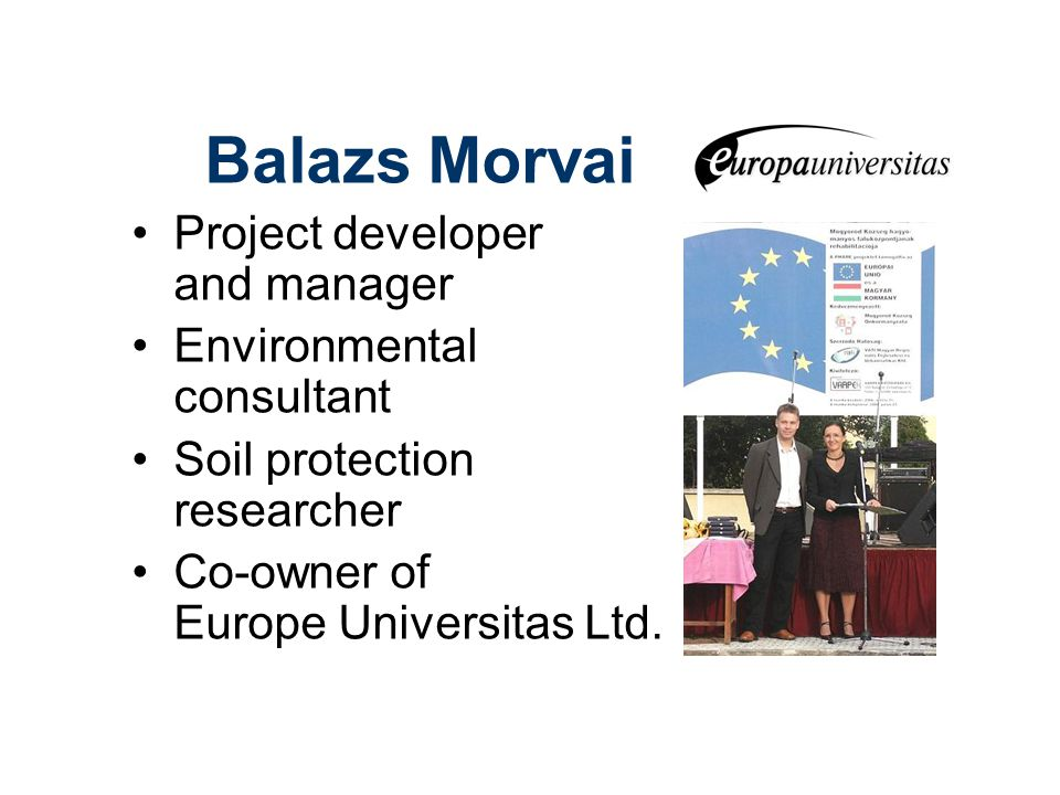 Balazs Morvai Project developer and manager Environmental consultant Soil protection researcher Co-owner of Europe Universitas Ltd.