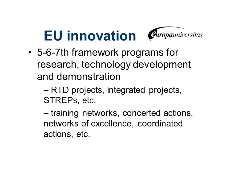 EU innovation 5-6-7th framework programs for research, technology development and demonstration – RTD projects, integrated projects, STREPs, etc.