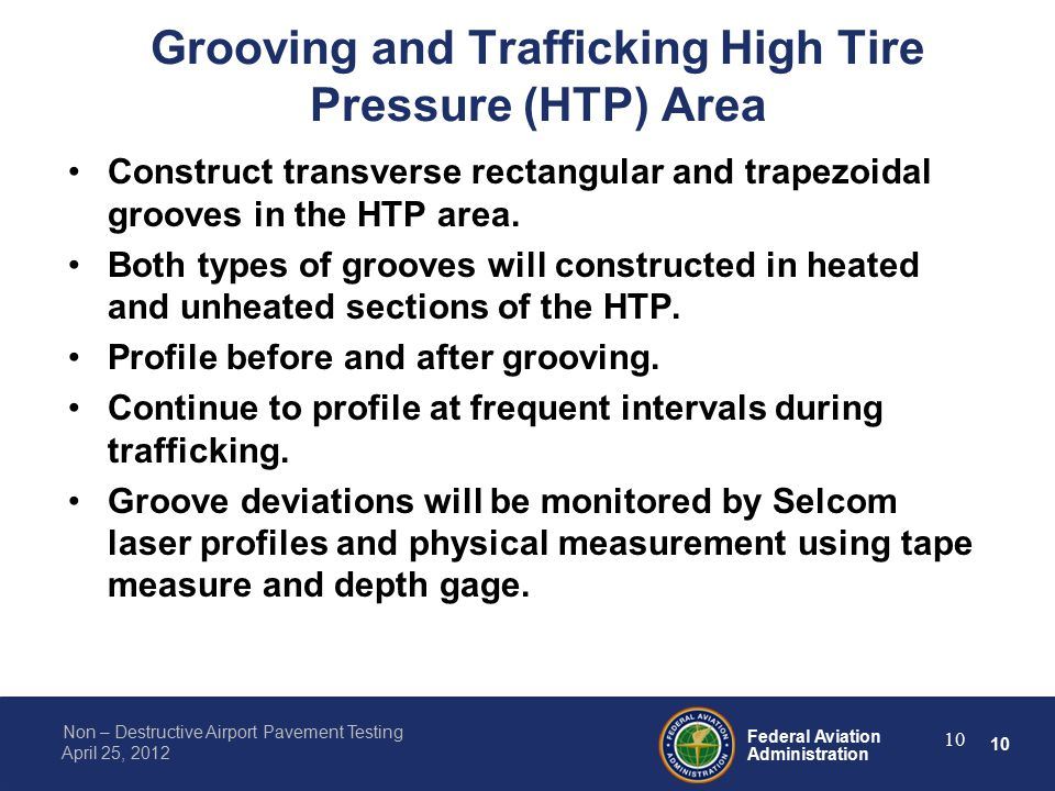 10 Federal Aviation Administration Non – Destructive Airport Pavement Testing April 25, 2012 Grooving and Trafficking High Tire Pressure (HTP) Area Construct transverse rectangular and trapezoidal grooves in the HTP area.