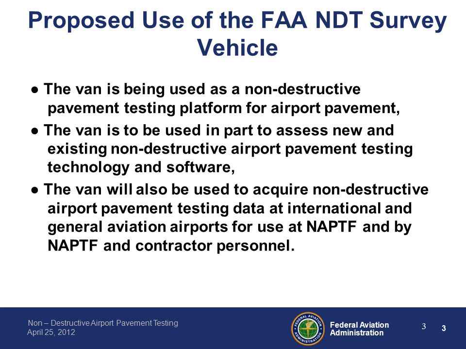 3 Federal Aviation Administration Non – Destructive Airport Pavement Testing April 25, 2012 3 Proposed Use of the FAA NDT Survey Vehicle ● The van is being used as a non-destructive pavement testing platform for airport pavement, ● The van is to be used in part to assess new and existing non-destructive airport pavement testing technology and software, ● The van will also be used to acquire non-destructive airport pavement testing data at international and general aviation airports for use at NAPTF and by NAPTF and contractor personnel.