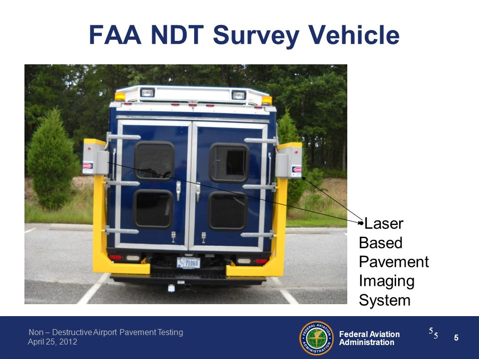 5 Federal Aviation Administration Non – Destructive Airport Pavement Testing April 25, 2012 FAA NDT Survey Vehicle 5 5 Laser Based Pavement Imaging System