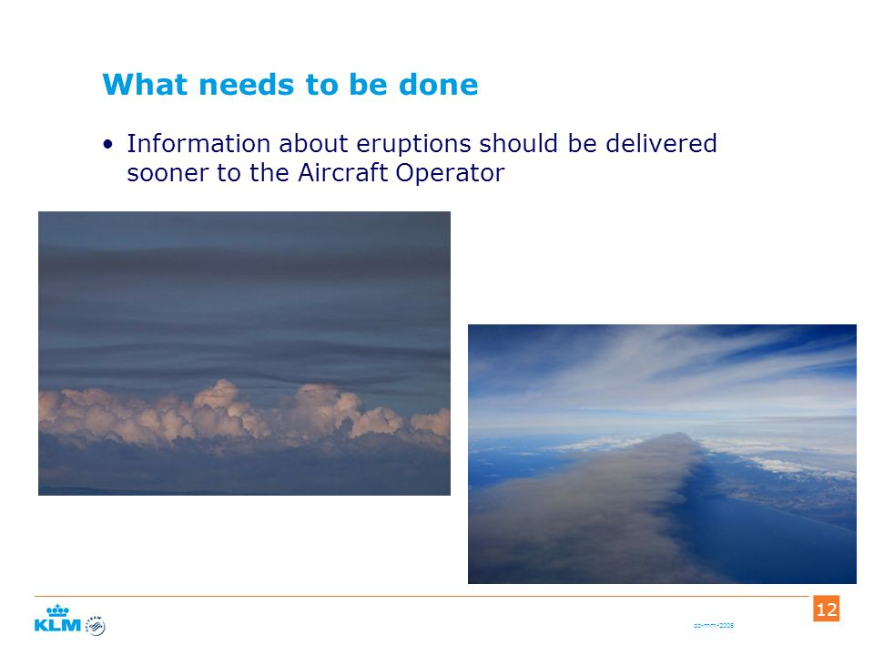 dd-mm-2008 12 What needs to be done Information about eruptions should be delivered sooner to the Aircraft Operator