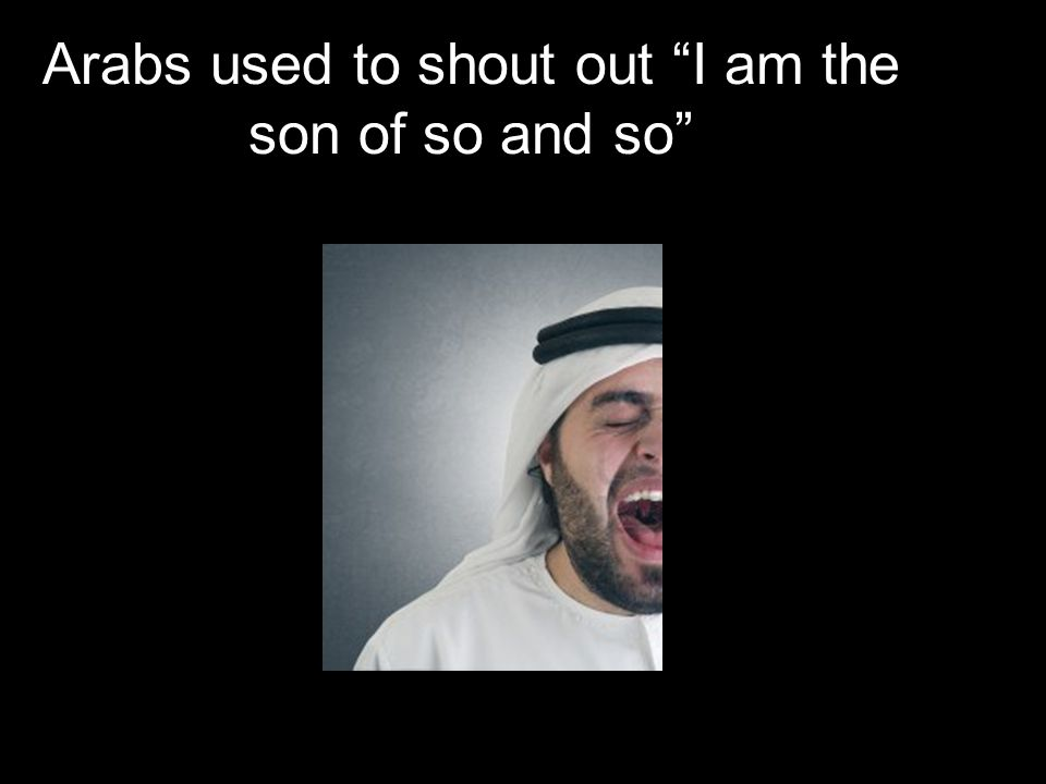 Arabs used to shout out I am the son of so and so