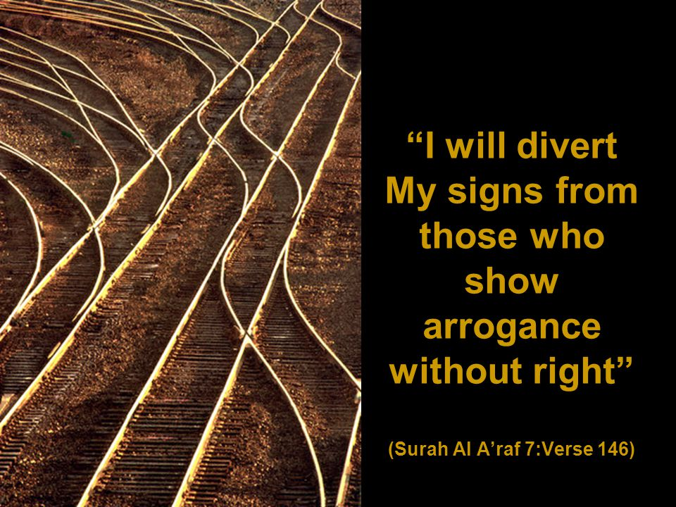 I will divert My signs from those who show arrogance without right (Surah Al A'raf 7:Verse 146)