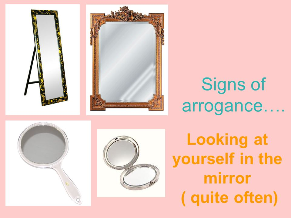 Signs of arrogance…. Looking at yourself in the mirror ( quite often)