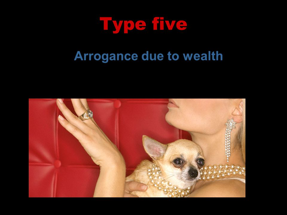Type five Arrogance due to wealth