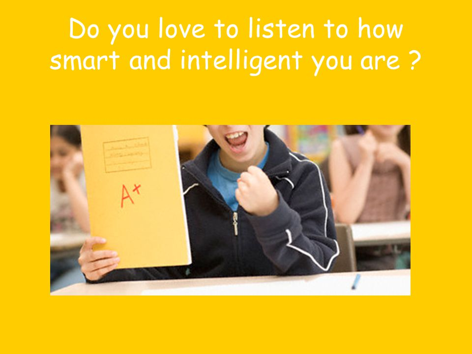 Do you love to listen to how smart and intelligent you are