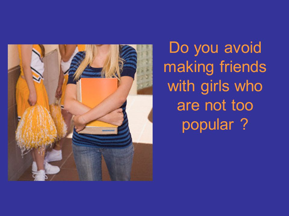 Do you avoid making friends with girls who are not too popular ?