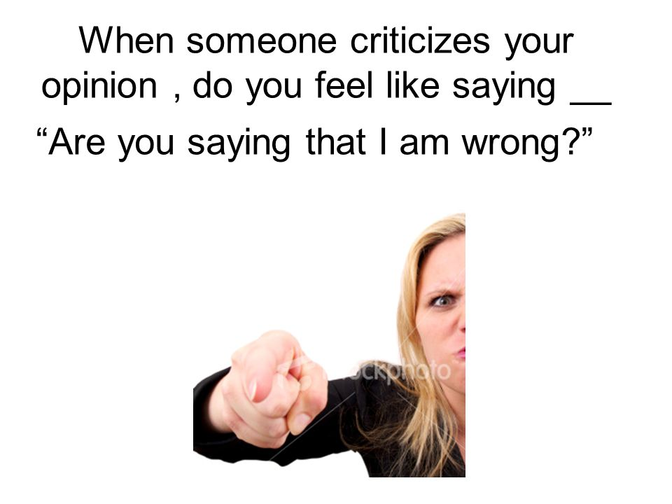 When someone criticizes your opinion, do you feel like saying __ Are you saying that I am wrong?