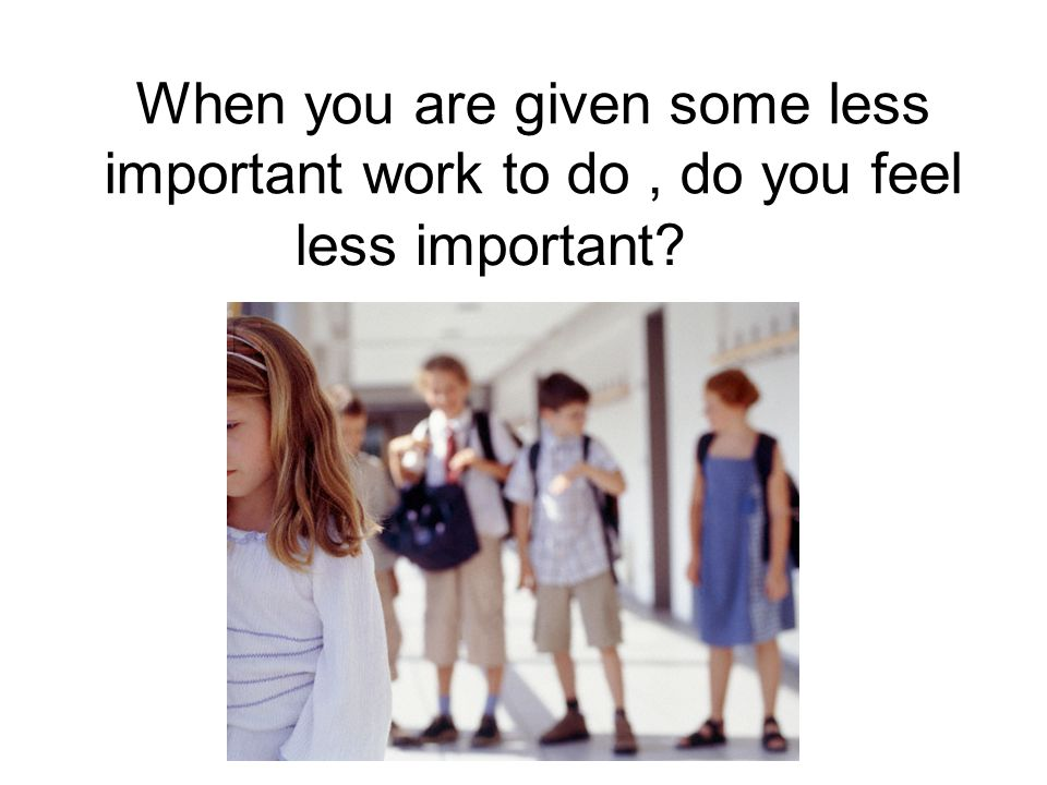 When you are given some less important work to do, do you feel less important