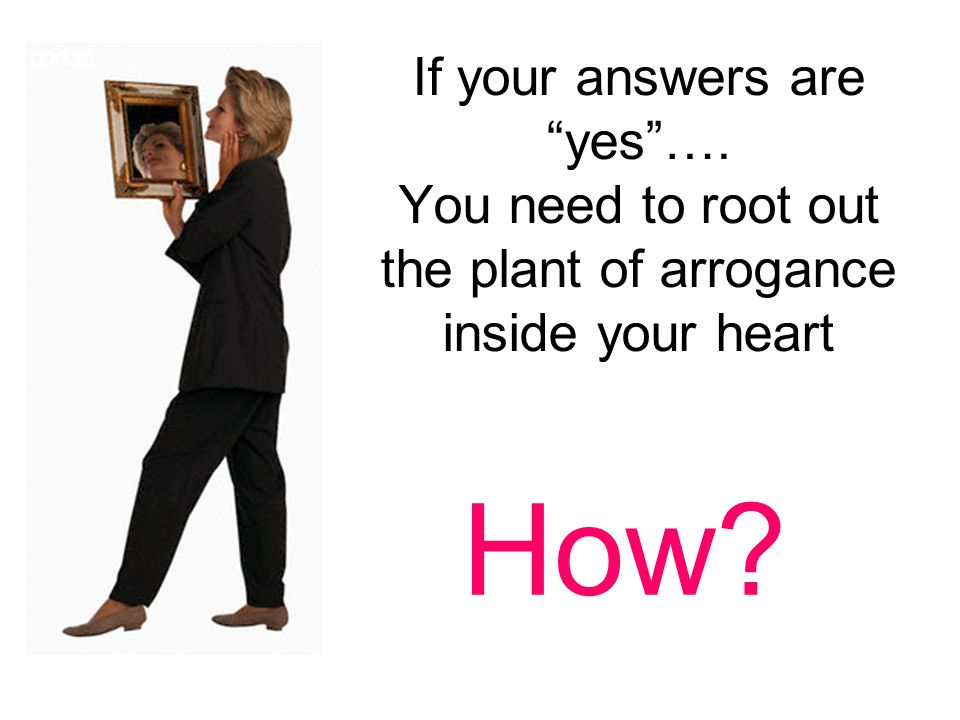 If your answers are yes …. You need to root out the plant of arrogance inside your heart How?