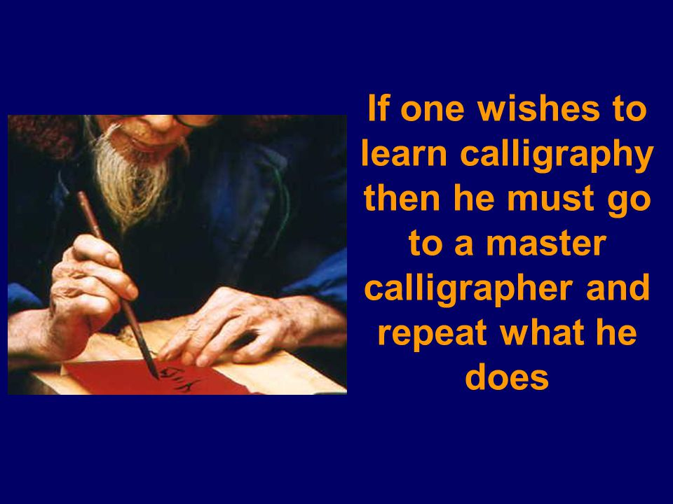 If one wishes to learn calligraphy then he must go to a master calligrapher and repeat what he does