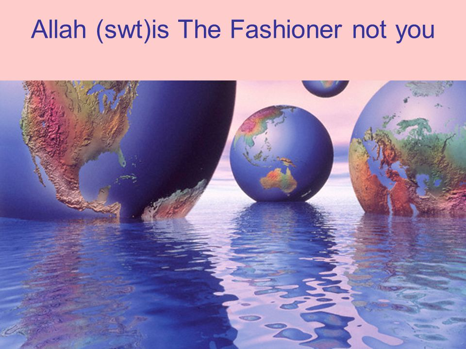 Allah (swt)is The Fashioner not you