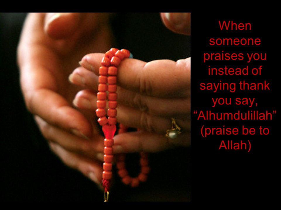 When someone praises you instead of saying thank you say, Alhumdulillah (praise be to Allah)