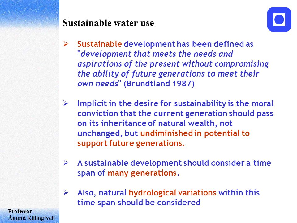 Professor Ånund Killingtveit Sustainable water use  Sustainable development has been defined as development that meets the needs and aspirations of the present without compromising the ability of future generations to meet their own needs (Brundtland 1987)  Implicit in the desire for sustainability is the moral conviction that the current generation should pass on its inheritance of natural wealth, not unchanged, but undiminished in potential to support future generations.