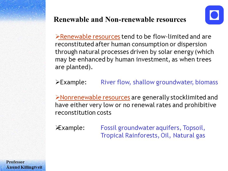 Professor Ånund Killingtveit Renewable and Non-renewable resources  Renewable resources tend to be flow-limited and are reconstituted after human consumption or dispersion through natural processes driven by solar energy (which may be enhanced by human investment, as when trees are planted).