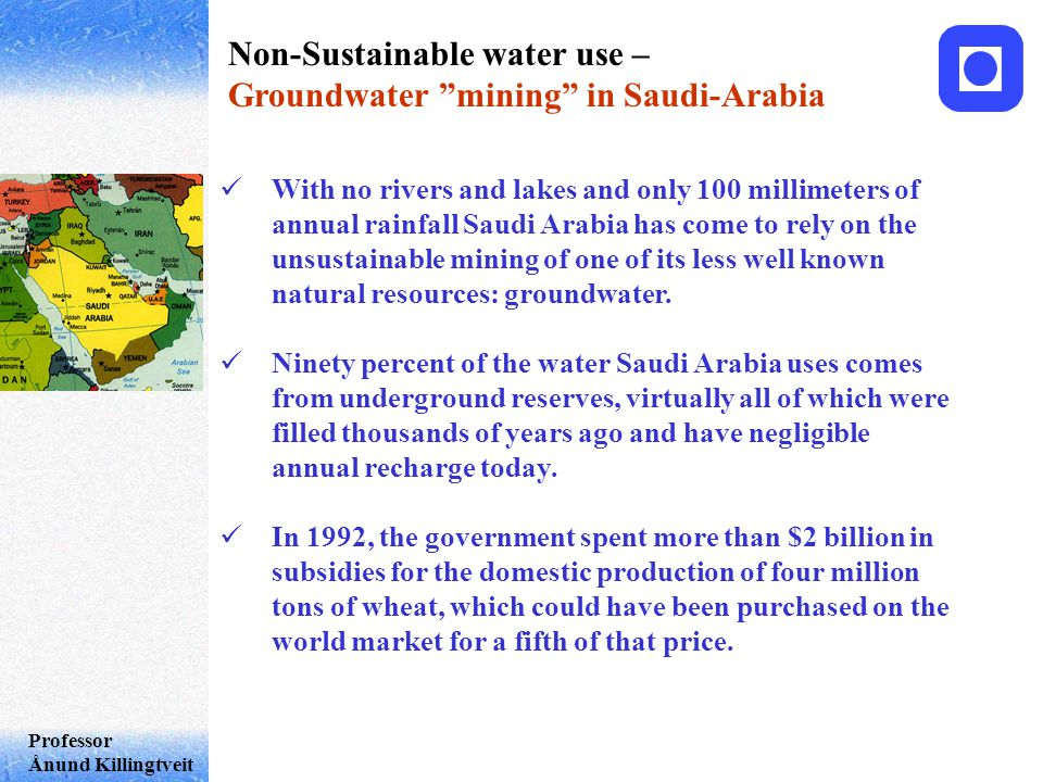 Professor Ånund Killingtveit Non-Sustainable water use – Groundwater mining in Saudi-Arabia With no rivers and lakes and only 100 millimeters of annual rainfall Saudi Arabia has come to rely on the unsustainable mining of one of its less well known natural resources: groundwater.