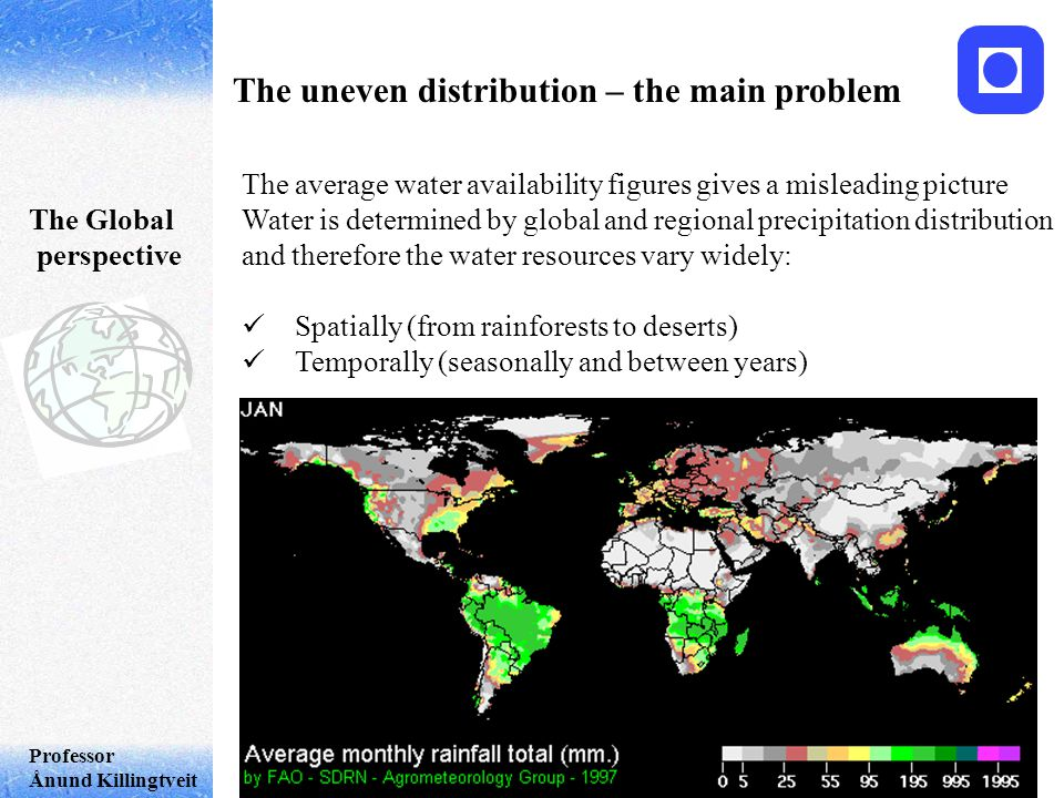 Professor Ånund Killingtveit The uneven distribution – the main problem The Global perspective The average water availability figures gives a misleading picture Water is determined by global and regional precipitation distribution and therefore the water resources vary widely: Spatially (from rainforests to deserts) Temporally (seasonally and between years)
