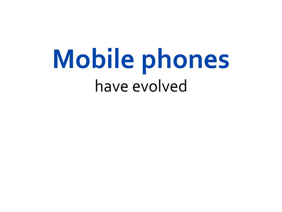 Mobile phones have evolved