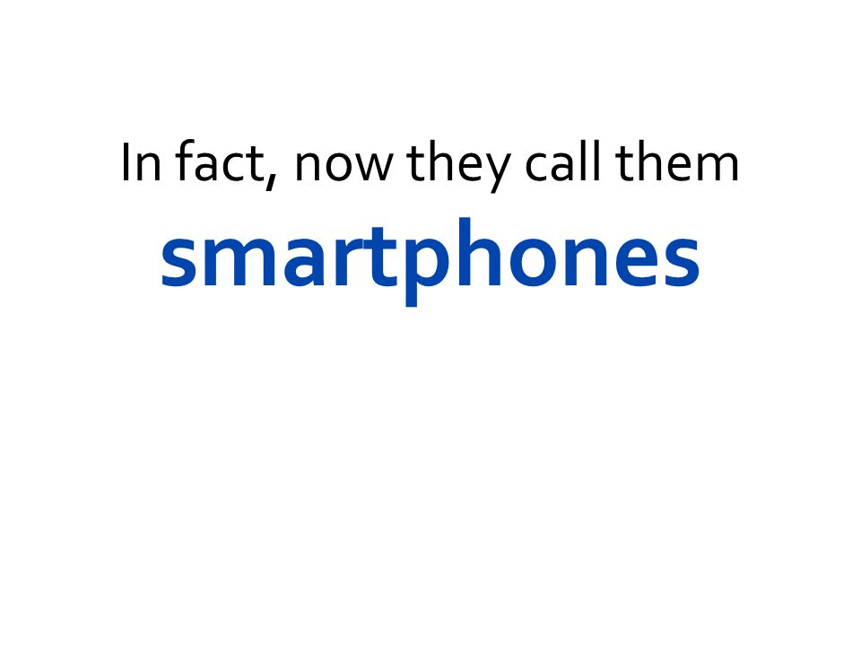 In fact, now they call them smartphones