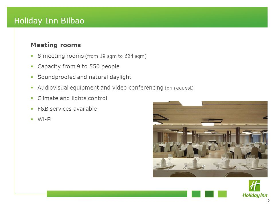 10 Holiday Inn Bilbao Meeting rooms  8 meeting rooms (from 19 sqm to 624 sqm)  Capacity from 9 to 550 people  Soundproofed and natural daylight  Audiovisual equipment and video conferencing (on request)  Climate and lights control  F&B services available  Wi-Fi