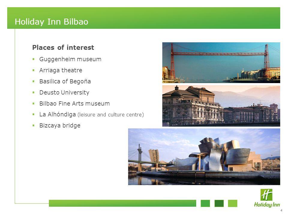 4 Holiday Inn Bilbao Places of interest  Guggenheim museum  Arriaga theatre  Basilica of Begoña  Deusto University  Bilbao Fine Arts museum  La