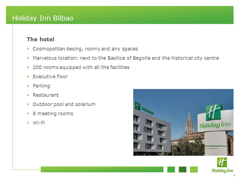6 Holiday Inn Bilbao The hotel  Cosmopolitan desing, roomy and airy spaces  Marvelous location: next to the Basílica of Begoña and the historical city centre  200 rooms equipped with all the facilities  Executive floor  Parking  Restaurant  Outdoor pool and solarium  8 meeting rooms  Wi-Fi