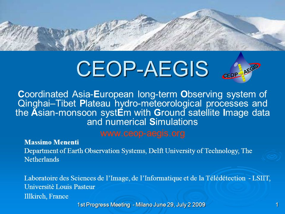 1st Progress Meeting - Milano June 29, July 2 2009 2 CEOP-AEGIS Objectives  Construct an observing system to determine and monitor the water yield of the Plateau Incorporate existing ground measurements and current / future satellites Requires estimating snowfall, rainfall, evapotranspiration and changes in soil moisture  Monitor the evolution of surface conditions and analyze the linkage with convective activity, precipitation events and the Asian Monsoon Monitor snow, vegetation and surface fluxes as precursors of intense precipitation towards improving forecasts of (extreme) precipitations in SE Asia.