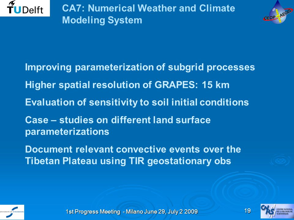1st Progress Meeting - Milano June 29, July 2 2009 19 CA7: Numerical Weather and Climate Modeling System Improving parameterization of subgrid processes Higher spatial resolution of GRAPES: 15 km Evaluation of sensitivity to soil initial conditions Case – studies on different land surface parameterizations Document relevant convective events over the Tibetan Plateau using TIR geostationary obs