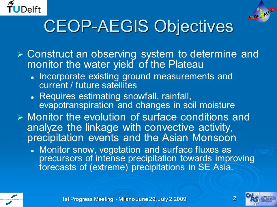 1st Progress Meeting - Milano June 29, July 2 2009 3 CEOP – AEGIS Participants Participant organization nameLocal contactCountry Université Louis Pasteur LSIIT ULPMassimo MenentiFrance International Institute for Geo-information science and Earth Observation ITC Bob SuThe Netherlands ARIES SpaceGuido D'UrsoItaly University of Bayreuth UBTThomas FokenGermany Alterra - Wageningen University and Research CentreLi JiaThe Netherlands University of Valencia UVEGJosé SobrinoSpain Institute for Tibetan Plateau Research ITP – Lhasa, TibetYaoming MaChina China Meteorological Administration CMA – BeijingLiping LiuChina Beijing Normal University BNU – BeijingLi XiaowenChina National Institute of Technology NIT - RourkelaR.