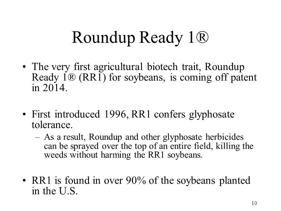 10 Roundup Ready 1® The very first agricultural biotech trait, Roundup Ready 1® (RR1) for soybeans, is coming off patent in 2014.