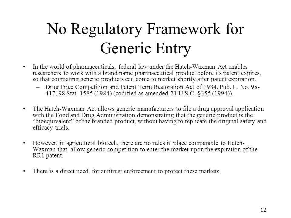 12 No Regulatory Framework for Generic Entry In the world of pharmaceuticals, federal law under the Hatch-Waxman Act enables researchers to work with a brand name pharmaceutical product before its patent expires, so that competing generic products can come to market shortly after patent expiration.