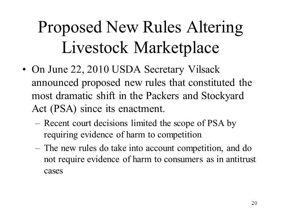 20 Proposed New Rules Altering Livestock Marketplace On June 22, 2010 USDA Secretary Vilsack announced proposed new rules that constituted the most dramatic shift in the Packers and Stockyard Act (PSA) since its enactment.