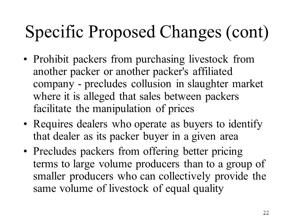 22 Specific Proposed Changes (cont) Prohibit packers from purchasing livestock from another packer or another packer s affiliated company - precludes collusion in slaughter market where it is alleged that sales between packers facilitate the manipulation of prices Requires dealers who operate as buyers to identify that dealer as its packer buyer in a given area Precludes packers from offering better pricing terms to large volume producers than to a group of smaller producers who can collectively provide the same volume of livestock of equal quality
