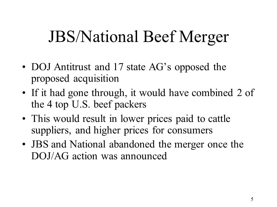 5 JBS/National Beef Merger DOJ Antitrust and 17 state AG's opposed the proposed acquisition If it had gone through, it would have combined 2 of the 4 top U.S.