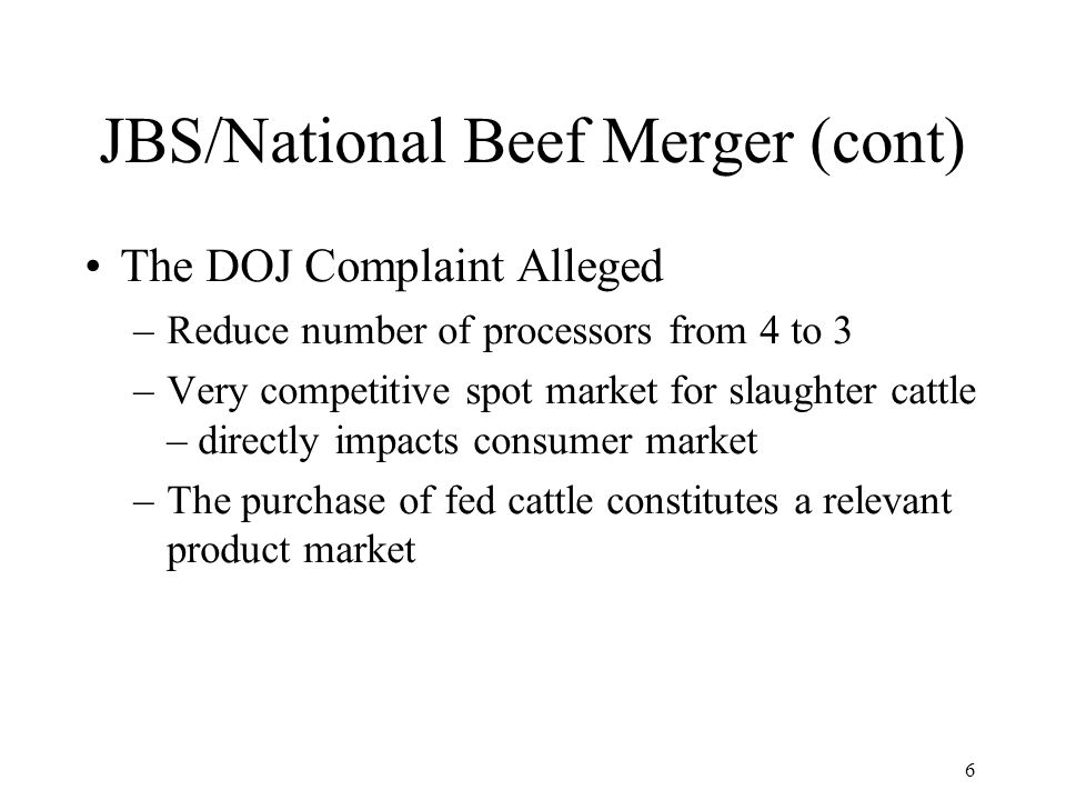 6 JBS/National Beef Merger (cont) The DOJ Complaint Alleged –Reduce number of processors from 4 to 3 –Very competitive spot market for slaughter cattle – directly impacts consumer market –The purchase of fed cattle constitutes a relevant product market