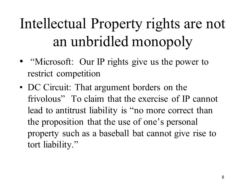 8 Intellectual Property rights are not an unbridled monopoly Microsoft: Our IP rights give us the power to restrict competition DC Circuit: That argument borders on the frivolous To claim that the exercise of IP cannot lead to antitrust liability is no more correct than the proposition that the use of one's personal property such as a baseball bat cannot give rise to tort liability. 8
