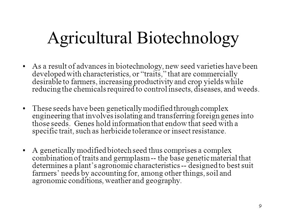 9 Agricultural Biotechnology As a result of advances in biotechnology, new seed varieties have been developed with characteristics, or traits, that are commercially desirable to farmers, increasing productivity and crop yields while reducing the chemicals required to control insects, diseases, and weeds.