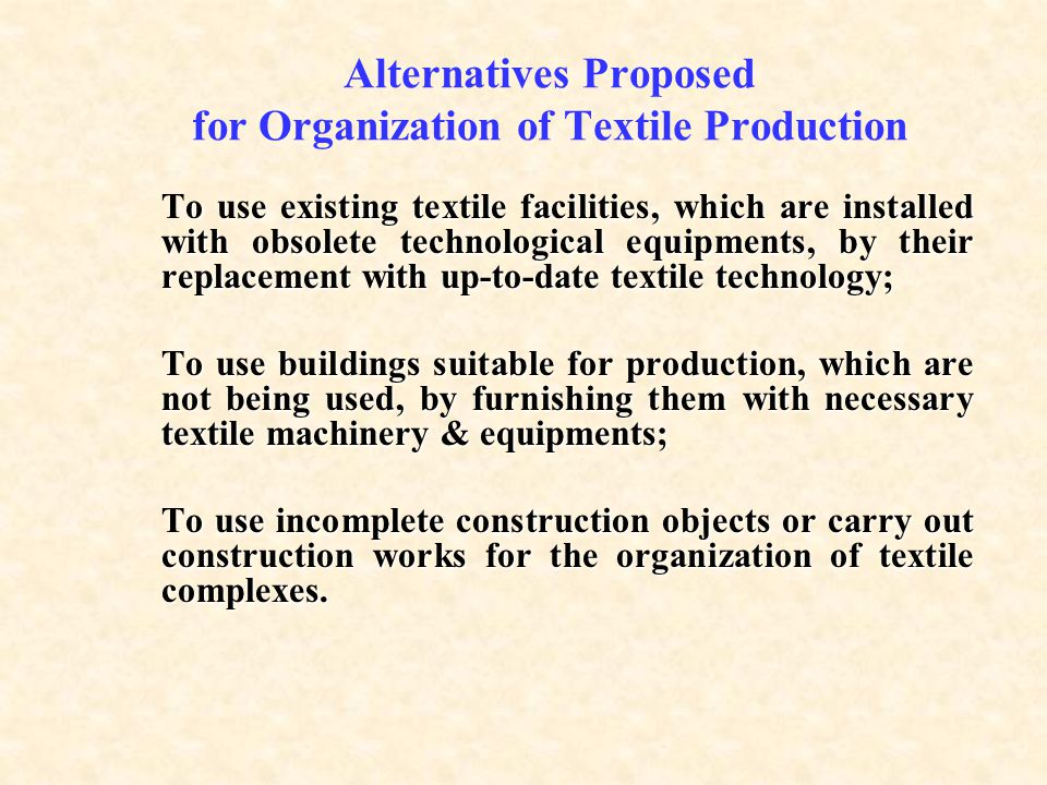 Alternatives Proposed for Organization of Textile Production o use existing textile facilities, which are installed with obsolete technological equipments, by their replacement with up-to-date textile technology; To use existing textile facilities, which are installed with obsolete technological equipments, by their replacement with up-to-date textile technology; o use buildings suitable for production, which are not being used, by furnishing them with necessary textile machinery & equipments; To use buildings suitable for production, which are not being used, by furnishing them with necessary textile machinery & equipments; o use incomplete construction objects or carry out construction works for the organization of textile complexes.