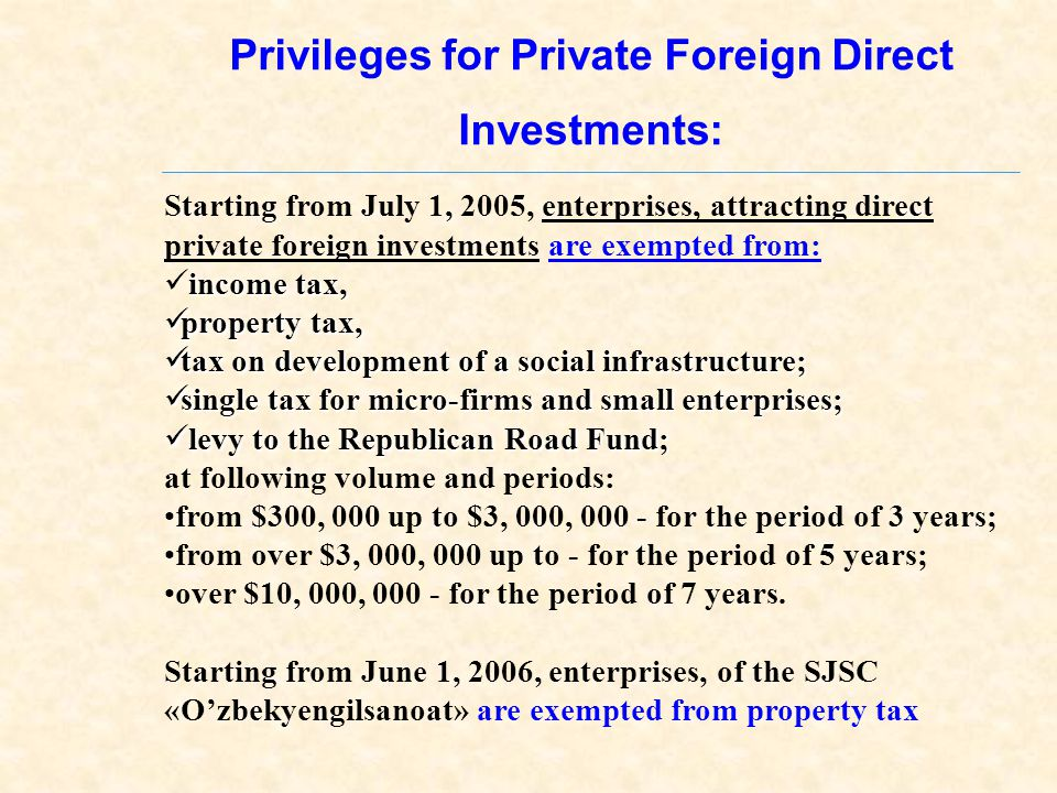 Privileges for Private Foreign Direct Investments: Starting from July 1, 2005, enterprises, attracting direct private foreign investments are exempted from: income tax, property tax, property tax, tax on development of a social infrastructure; tax on development of a social infrastructure; single tax for micro-firms and small enterprises; single tax for micro-firms and small enterprises; levy to the Republican Road Fund; levy to the Republican Road Fund; at following volume and periods: from $300, 000 up to $3, 000, 000 - for the period of 3 years; from over $3, 000, 000 up to - for the period of 5 years; over $10, 000, 000 - for the period of 7 years.