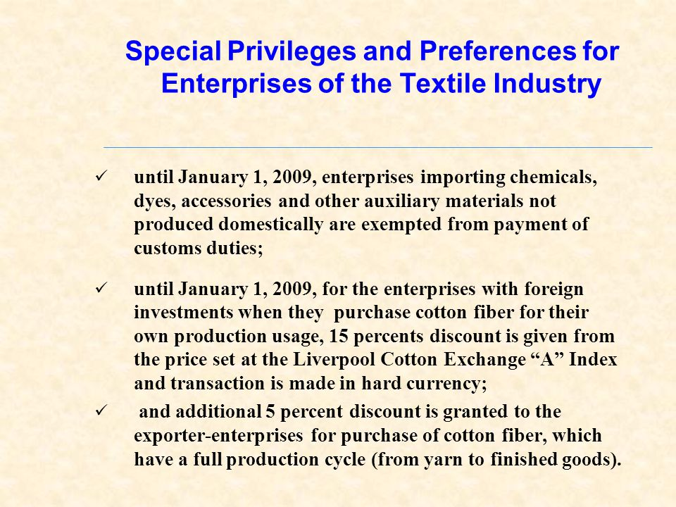 Special Privileges and Preferences for Enterprises of the Textile Industry until January 1, 2009, enterprises importing chemicals, dyes, accessories and other auxiliary materials not produced domestically are exempted from payment of customs duties; until January 1, 2009, for the enterprises with foreign investments when they purchase cotton fiber for their own production usage, 15 percents discount is given from the price set at the Liverpool Cotton Exchange A Index and transaction is made in hard currency; and additional 5 percent discount is granted to the exporter-enterprises for purchase of cotton fiber, which have a full production cycle (from yarn to finished goods).