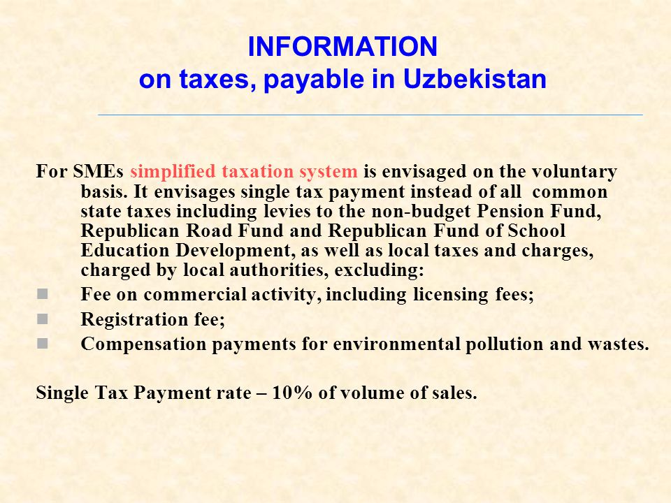INFORMATION on taxes, payable in Uzbekistan For SMEs simplified taxation system is envisaged on the voluntary basis.