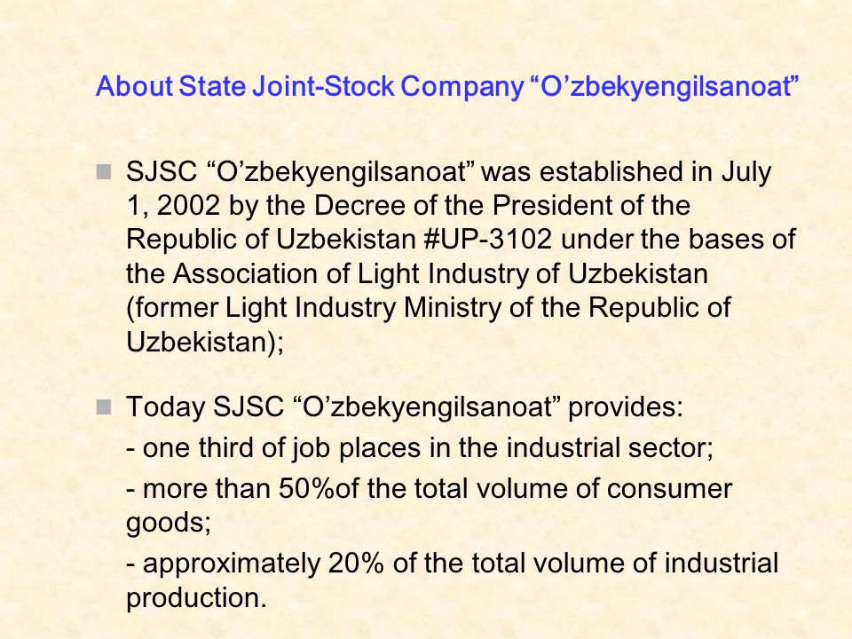 About State Joint-Stock Company O'zbekyengilsanoat SJSC O'zbekyengilsanoat was established in July 1, 2002 by the Decree of the President of the Republic of Uzbekistan #UP-3102 under the bases of the Association of Light Industry of Uzbekistan (former Light Industry Ministry of the Republic of Uzbekistan); Today SJSC O'zbekyengilsanoat provides: - one third of job places in the industrial sector; - more than 50%of the total volume of consumer goods; - approximately 20% of the total volume of industrial production.