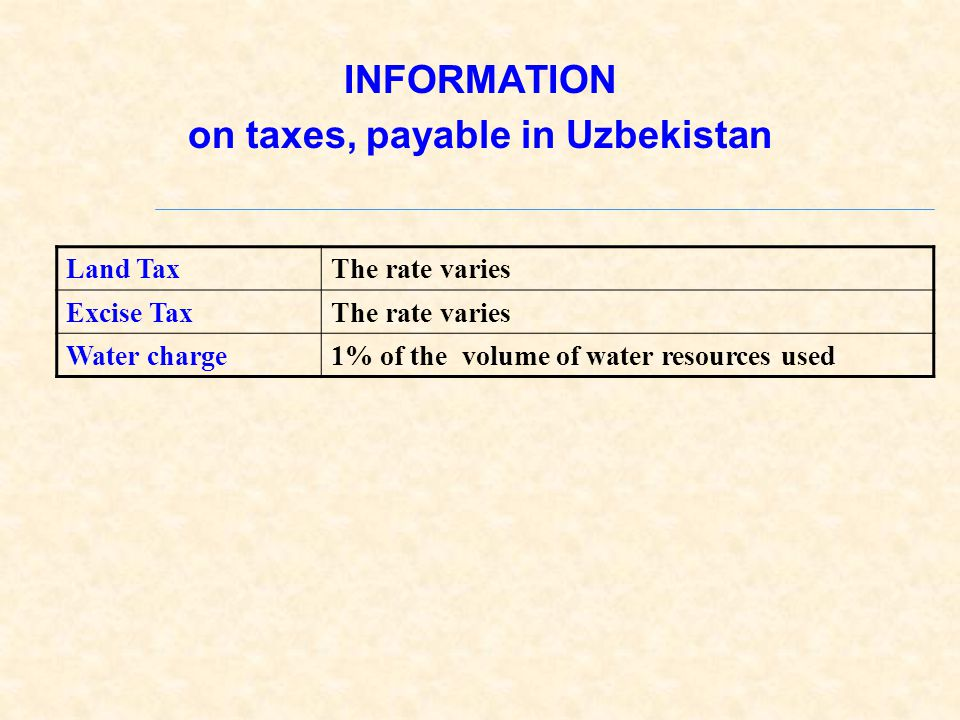 INFORMATION on taxes, payable in Uzbekistan Land TaxThe rate varies Excise TaxThe rate varies Water charge1% of the volume of water resources used