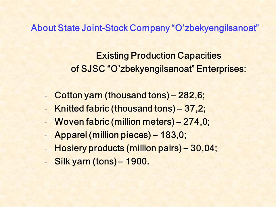 About State Joint-Stock Company O'zbekyengilsanoat Existing Production Capacities of SJSC O'zbekyengilsanoat Enterprises: - Cotton yarn (thousand tons) – 282,6; - Knitted fabric (thousand tons) – 37,2; - Woven fabric (million meters) – 274,0; - Apparel (million pieces) – 183,0; - Hosiery products (million pairs) – 30,04; - Silk yarn (tons) – 1900.