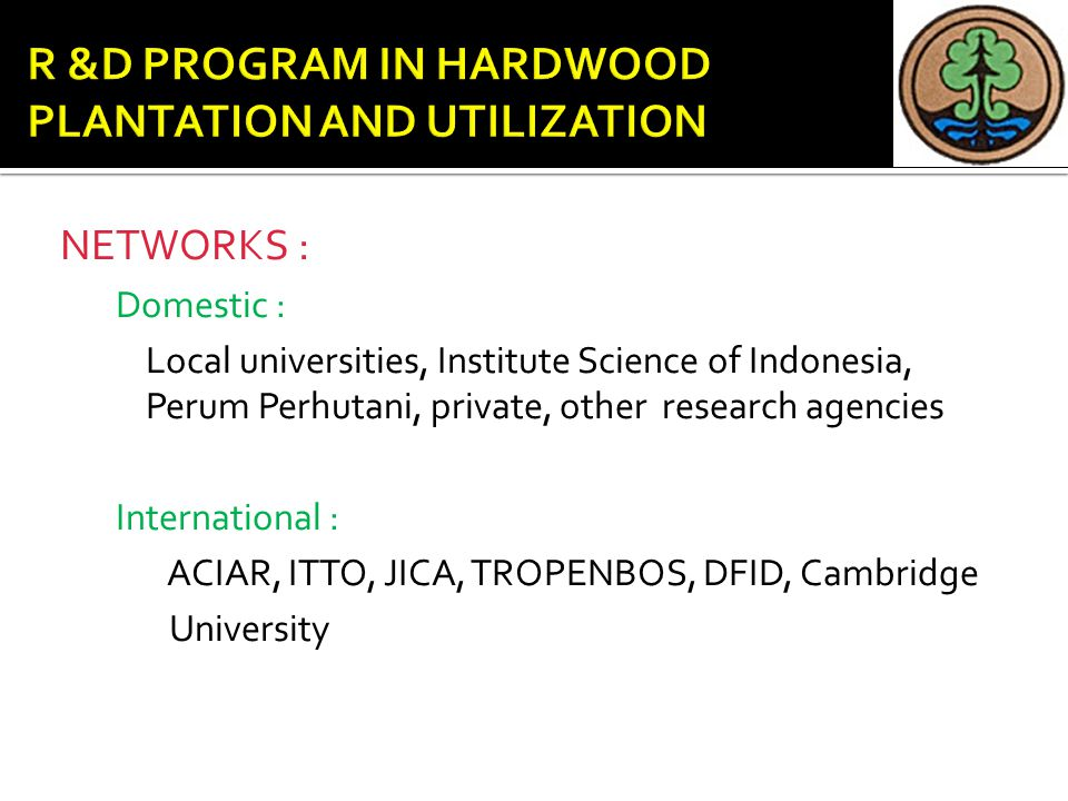 NETWORKS : Domestic : Local universities, Institute Science of Indonesia, Perum Perhutani, private, other research agencies International : ACIAR, ITTO, JICA, TROPENBOS, DFID, Cambridge University