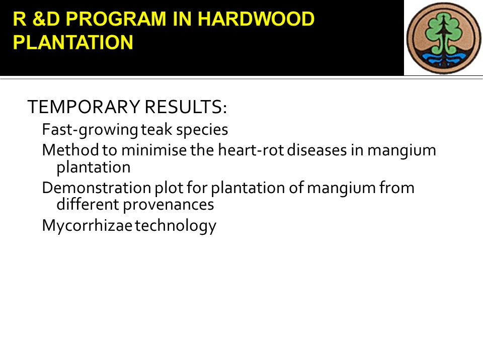 TEMPORARY RESULTS: Fast-growing teak species Method to minimise the heart-rot diseases in mangium plantation Demonstration plot for plantation of mangium from different provenances Mycorrhizae technology