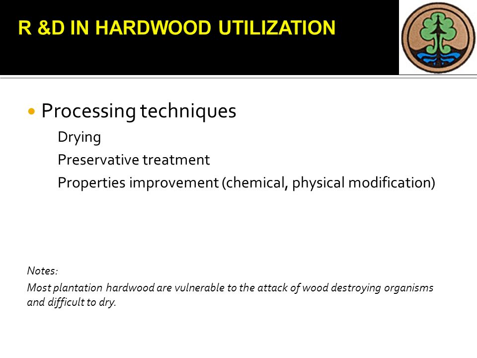 Processing techniques Drying Preservative treatment Properties improvement (chemical, physical modification) Notes: Most plantation hardwood are vulnerable to the attack of wood destroying organisms and difficult to dry.