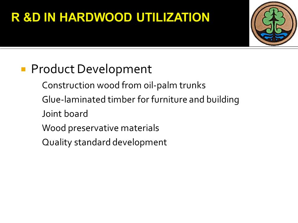  Product Development Construction wood from oil-palm trunks Glue-laminated timber for furniture and building Joint board Wood preservative materials Quality standard development